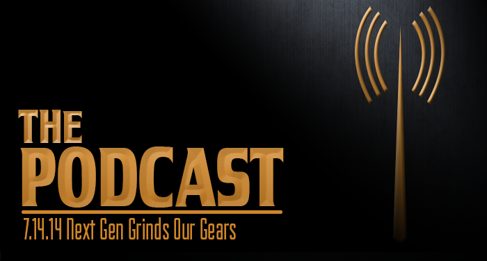 MER 7-14-14: Next Gen Grinds Our Gears